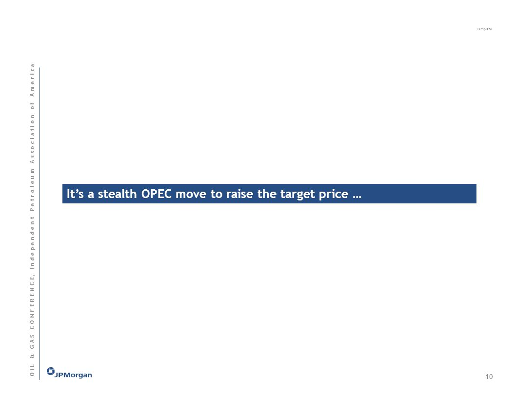 Template O I L & G A S C O N F E R E N C E, I n d e p e n d e n t P e t r o l e u m A s s o c I a t I o n o f A m e r I c a Its a stealth OPEC move to raise the target price … 10