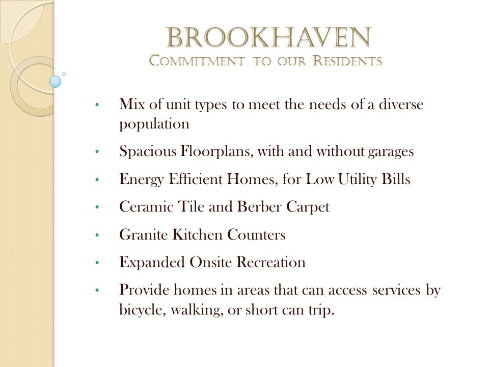 brookhaven Mix of unit types to meet the needs of a diverse population Spacious Floorplans, with and without garages Energy Efficient Homes, for Low Utility Bills Ceramic Tile and Berber Carpet Granite Kitchen Counters Expanded Onsite Recreation Provide homes in areas that can access services by bicycle, walking, or short can trip.
