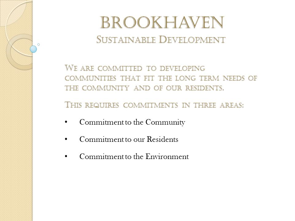 brookhaven S USTAINABLE D EVELOPMENT W E ARE COMMITTED TO DEVELOPING COMMUNITIES THAT FIT THE LONG TERM NEEDS OF THE COMMUNITY AND OF OUR RESIDENTS. T