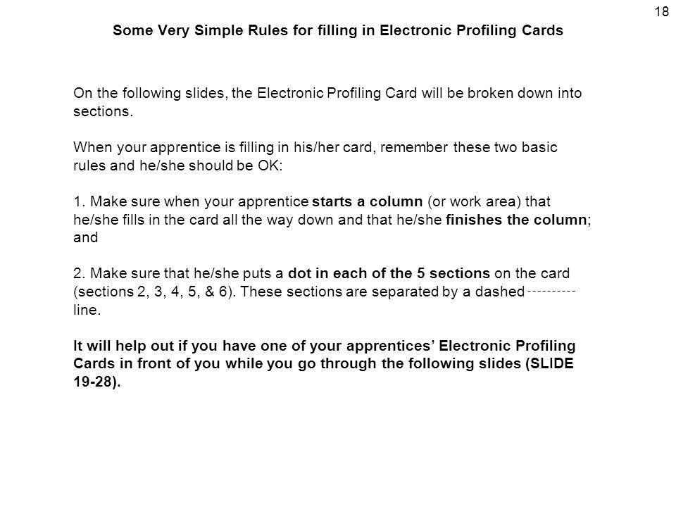 18 Some Very Simple Rules for filling in Electronic Profiling Cards On the following slides, the Electronic Profiling Card will be broken down into se