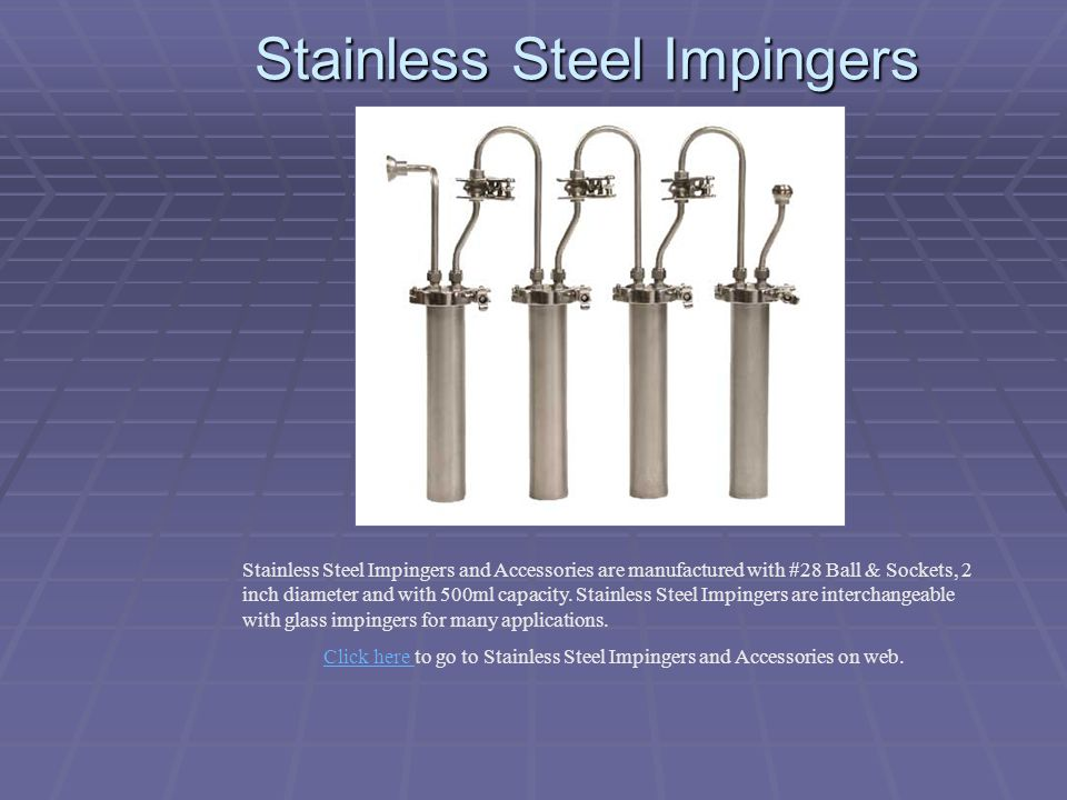 Stainless Steel Impingers Stainless Steel Impingers and Accessories are manufactured with #28 Ball & Sockets, 2 inch diameter and with 500ml capacity.