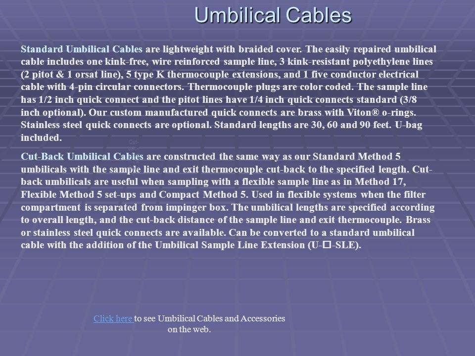 Umbilical Cables Standard Umbilical Cables are lightweight with braided cover. The easily repaired umbilical cable includes one kink-free, wire reinfo