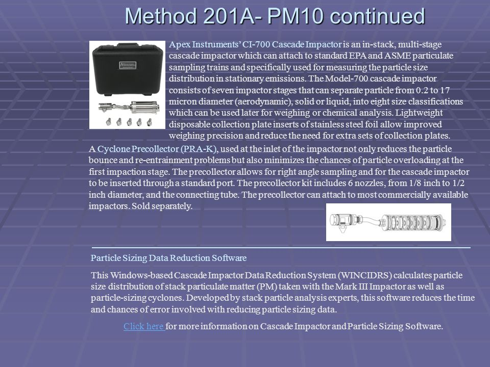 Method 201A- PM10 continued Apex Instruments CI-700 Cascade Impactor is an in-stack, multi-stage cascade impactor which can attach to standard EPA and