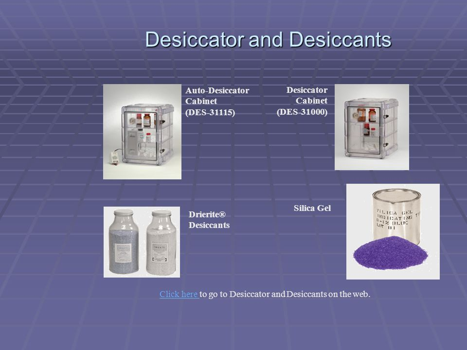Desiccator and Desiccants Auto-Desiccator Cabinet (DES-31115) Desiccator Cabinet (DES-31000) Drierite® Desiccants Silica Gel Click here Click here to