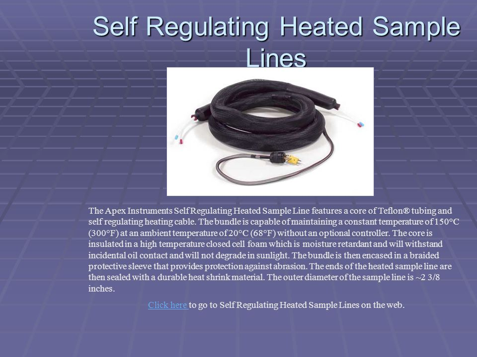 Self Regulating Heated Sample Lines The Apex Instruments Self Regulating Heated Sample Line features a core of Teflon® tubing and self regulating heat