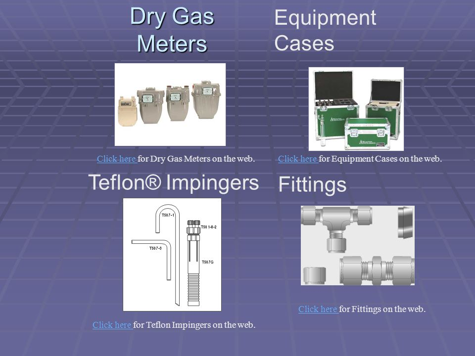 Dry Gas Meters Equipment Cases Teflon® Impingers Fittings Click here Click here for Dry Gas Meters on the web.Click here Click here for Equipment Case