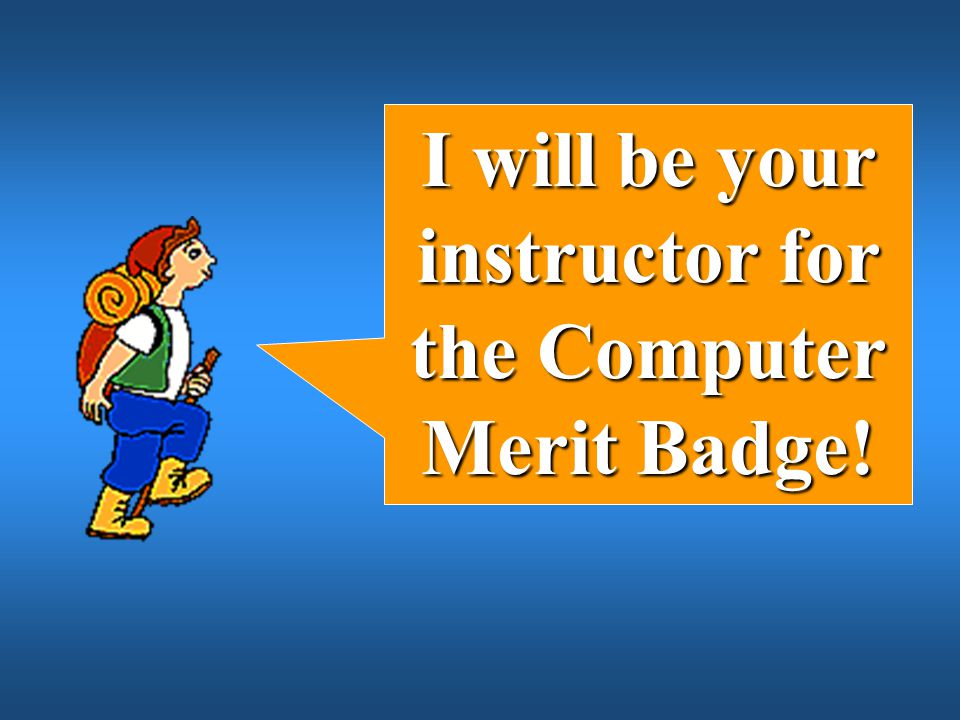I will be your instructor for the Computer Merit Badge!