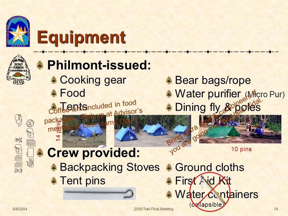 622-N / 704-L 6/8/20042005 Trek Final Meeting14 Equipment Philmont-issued: Cooking gear Food Tents Crew provided: Backpacking Stoves Tent pins Bear bags/rope Water purifier (Micro Pur) Dining fly & poles Ground cloths First Aid Kit Water containers (collapsible) 14 pins 10 pins Bring extra rope & carabineers if you are going into the Valle Vidal.