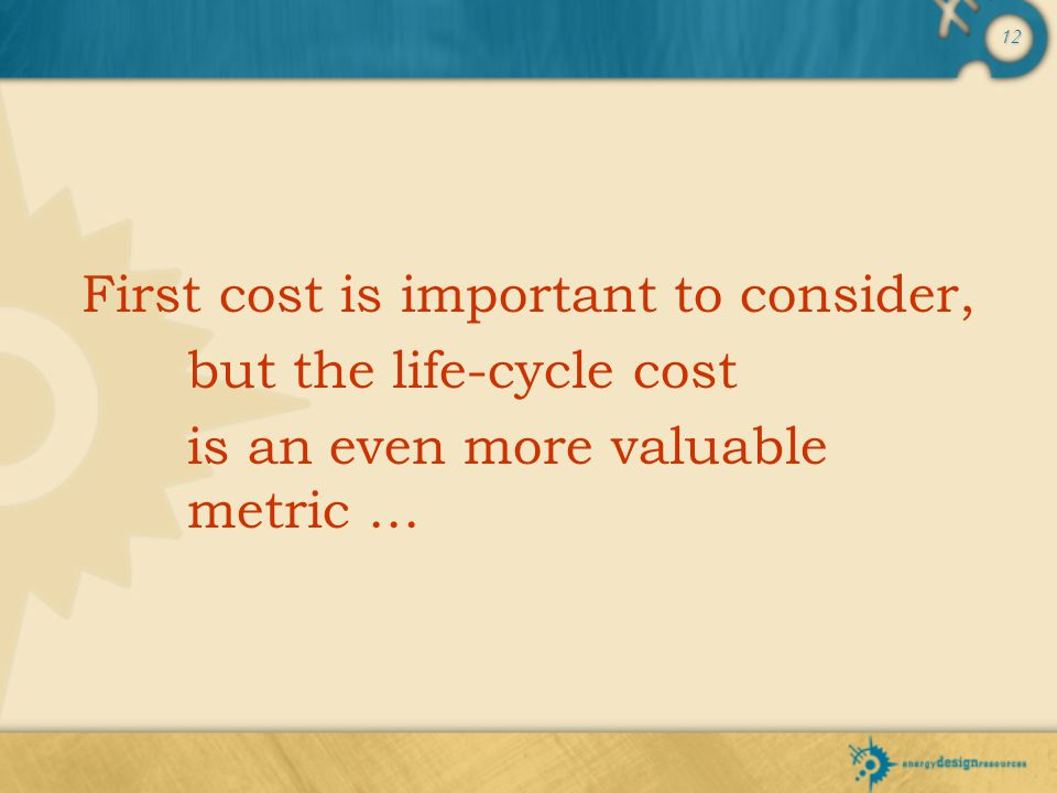 12 First cost is important to consider, but the life-cycle cost is an even more valuable metric …