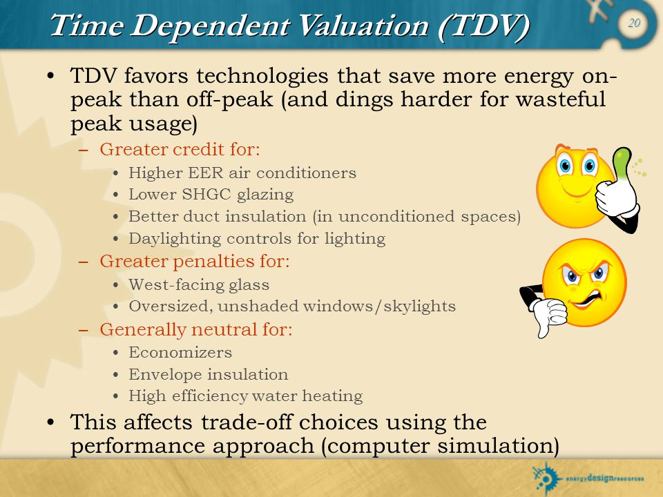 20 TDV favors technologies that save more energy on- peak than off-peak (and dings harder for wasteful peak usage) –Greater credit for: Higher EER air