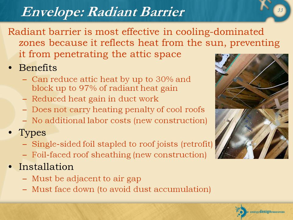 33 Envelope: Radiant Barrier Benefits –Can reduce attic heat by up to 30% and block up to 97% of radiant heat gain –Reduced heat gain in duct work –Do