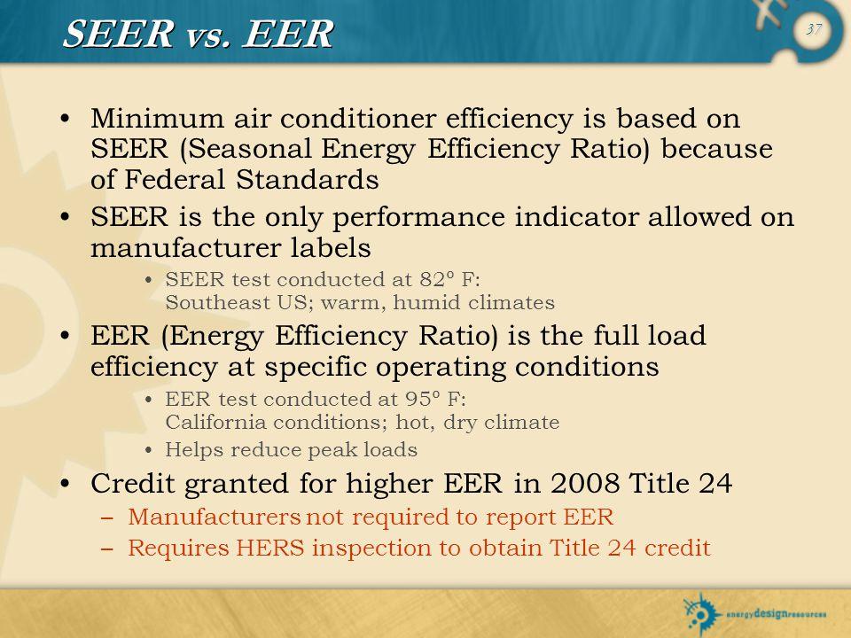 37 SEER vs. EER Minimum air conditioner efficiency is based on SEER (Seasonal Energy Efficiency Ratio) because of Federal Standards SEER is the only p