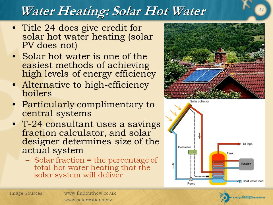 43 Water Heating: Solar Hot Water Title 24 does give credit for solar hot water heating (solar PV does not) Solar hot water is one of the easiest meth