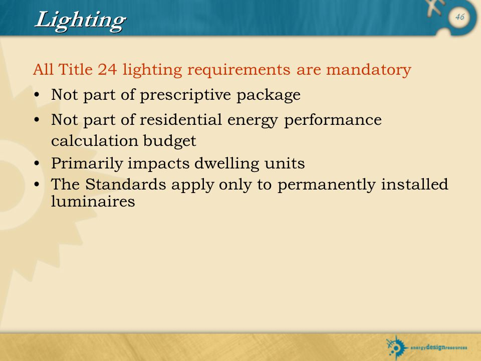 46 All Title 24 lighting requirements are mandatory Not part of prescriptive package Not part of residential energy performance calculation budget Pri