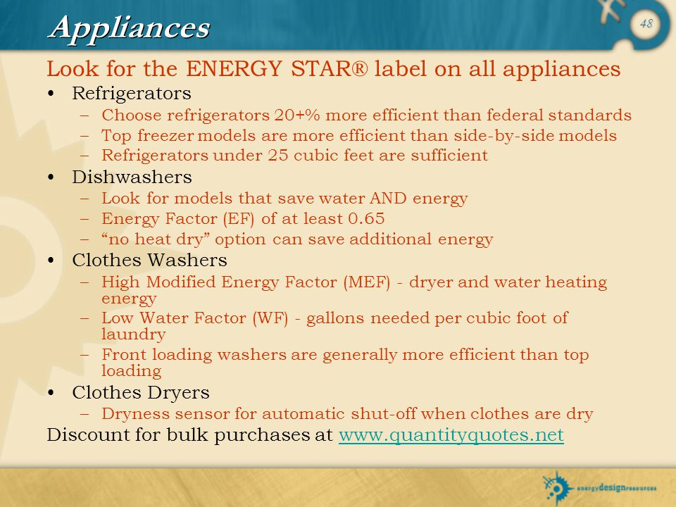 48 Appliances Look for the ENERGY STAR® label on all appliances Refrigerators –Choose refrigerators 20+% more efficient than federal standards –Top fr