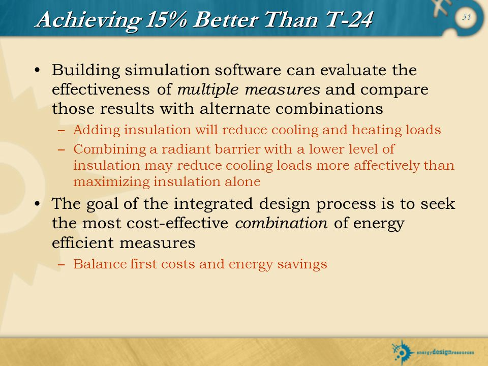 51 Achieving 15% Better Than T-24 Building simulation software can evaluate the effectiveness of multiple measures and compare those results with alte