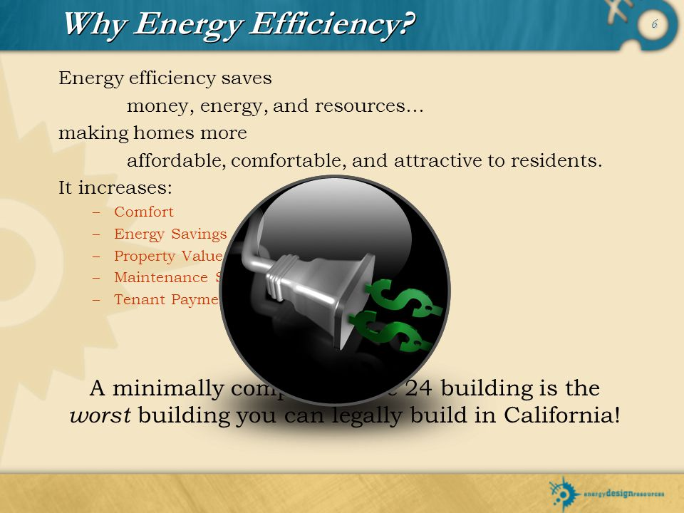 6 Energy efficiency saves money, energy, and resources… making homes more affordable, comfortable, and attractive to residents. It increases: –C–Comfo