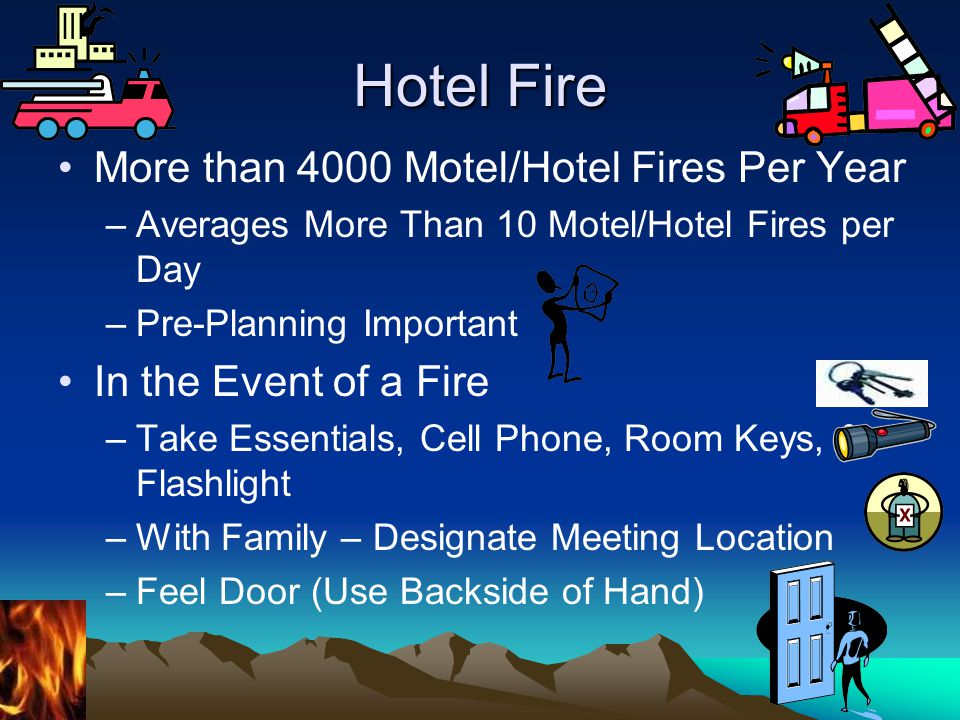 Hotel Fire More than 4000 Motel/Hotel Fires Per Year –Averages More Than 10 Motel/Hotel Fires per Day –Pre-Planning Important In the Event of a Fire –Take Essentials, Cell Phone, Room Keys, & Flashlight –With Family – Designate Meeting Location –Feel Door (Use Backside of Hand)
