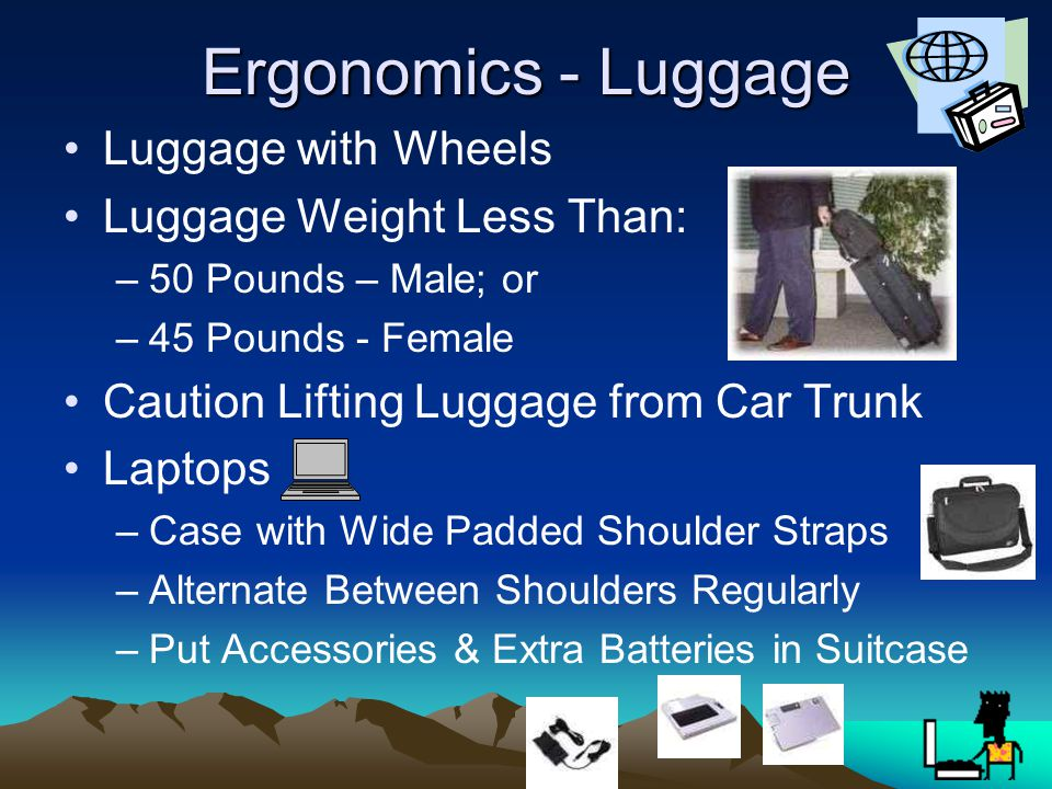 Ergonomics - Luggage Luggage with Wheels Luggage Weight Less Than: –50 Pounds – Male; or –45 Pounds - Female Caution Lifting Luggage from Car Trunk Laptops –Case with Wide Padded Shoulder Straps –Alternate Between Shoulders Regularly –Put Accessories & Extra Batteries in Suitcase