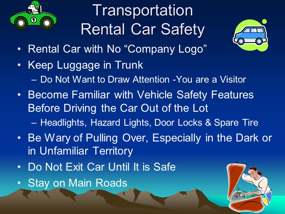 Transportation Rental Car Safety Rental Car with No Company Logo Keep Luggage in Trunk –Do Not Want to Draw Attention -You are a Visitor Become Familiar with Vehicle Safety Features Before Driving the Car Out of the Lot –Headlights, Hazard Lights, Door Locks & Spare Tire Be Wary of Pulling Over, Especially in the Dark or in Unfamiliar Territory Do Not Exit Car Until It is Safe Stay on Main Roads