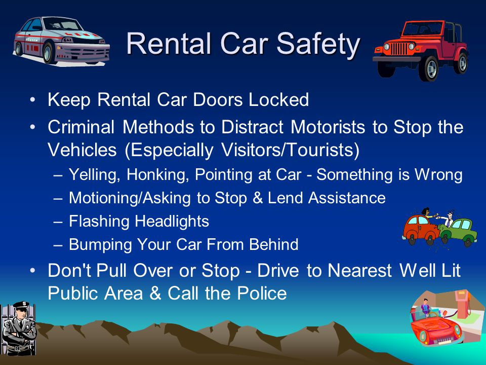 Rental Car Safety Keep Rental Car Doors Locked Criminal Methods to Distract Motorists to Stop the Vehicles (Especially Visitors/Tourists) –Yelling, Honking, Pointing at Car - Something is Wrong –Motioning/Asking to Stop & Lend Assistance –Flashing Headlights –Bumping Your Car From Behind Don t Pull Over or Stop - Drive to Nearest Well Lit Public Area & Call the Police