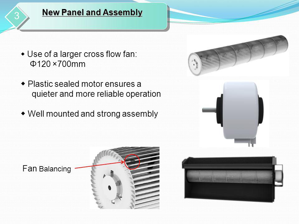 Use of a larger cross flow fan: Φ120 ×700mm Plastic sealed motor ensures a quieter and more reliable operation Well mounted and strong assembly New Pa