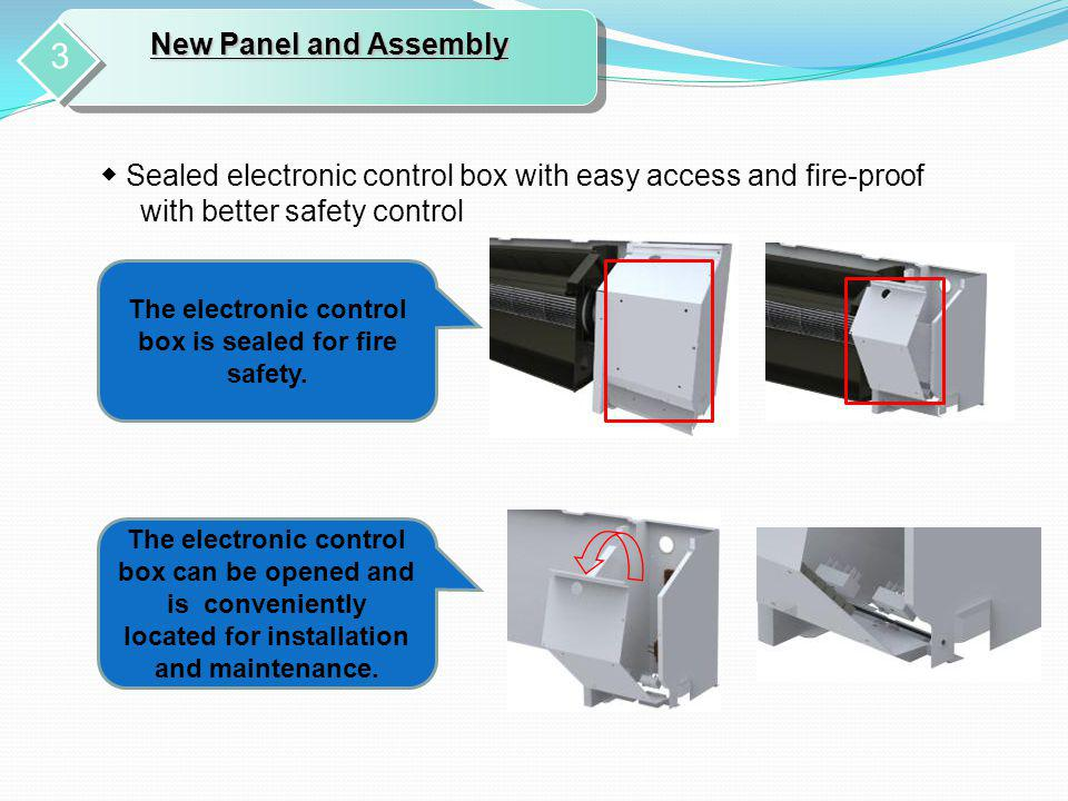 The electronic control box is sealed for fire safety. The electronic control box can be opened and is conveniently located for installation and mainte
