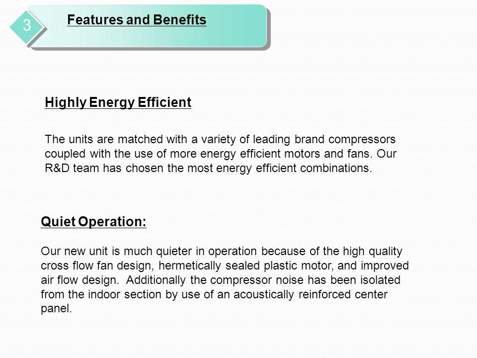 Features and Benefits 3 Highly Energy Efficient The units are matched with a variety of leading brand compressors coupled with the use of more energy