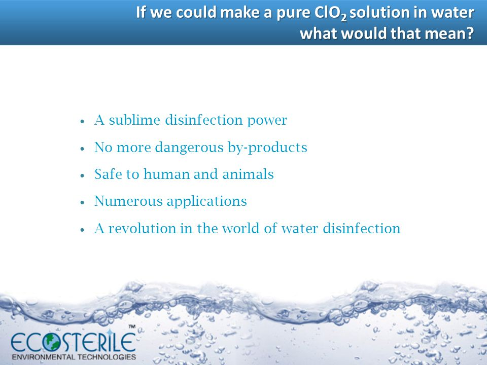 A sublime disinfection power No more dangerous by-products Safe to human and animals Numerous applications A revolution in the world of water disinfec