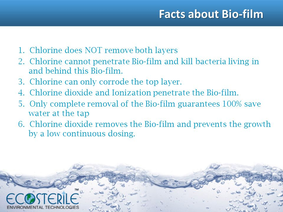 1. Chlorine does NOT remove both layers 2. Chlorine cannot penetrate Bio-film and kill bacteria living in and behind this Bio-film. 3. Chlorine can on