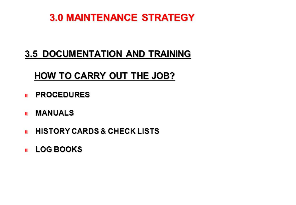 9 3.0 MAINTENANCE STRATEGY 3.0 MAINTENANCE STRATEGY 3.5 DOCUMENTATION AND TRAINING HOW TO CARRY OUT THE JOB? HOW TO CARRY OUT THE JOB? PROCEDURES PROC