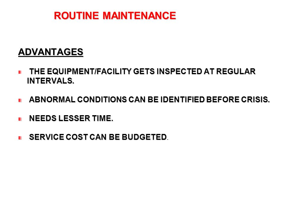 30 ROUTINE MAINTENANCE ROUTINE MAINTENANCEADVANTAGES THE EQUIPMENT/FACILITY GETS INSPECTED AT REGULAR INTERVALS. ABNORMAL CONDITIONS CAN BE IDENTIFIED