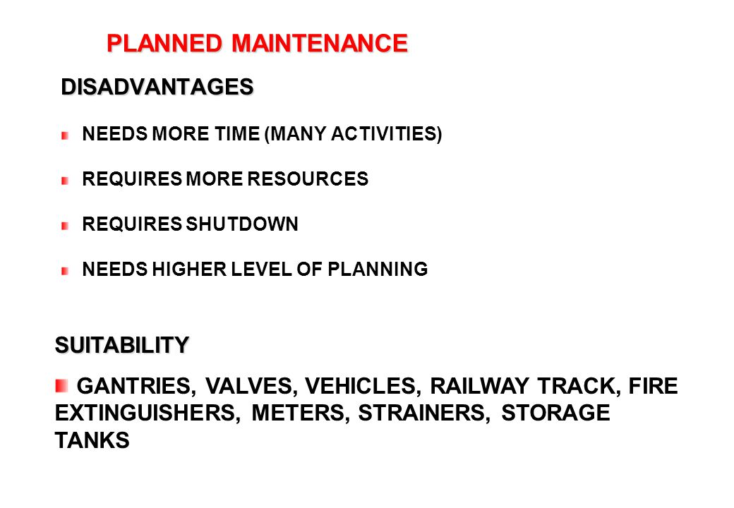 35 PLANNED MAINTENANCE PLANNED MAINTENANCE DISADVANTAGES NEEDS MORE TIME (MANY ACTIVITIES) REQUIRES MORE RESOURCES REQUIRES SHUTDOWN NEEDS HIGHER LEVE