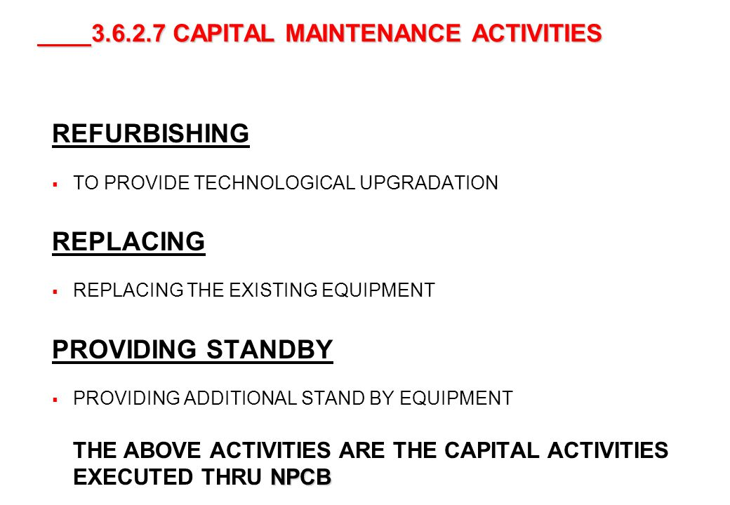 42 3.6.2.7 CAPITAL MAINTENANCE ACTIVITIES 3.6.2.7 CAPITAL MAINTENANCE ACTIVITIES REFURBISHING TO PROVIDE TECHNOLOGICAL UPGRADATION REPLACING REPLACING