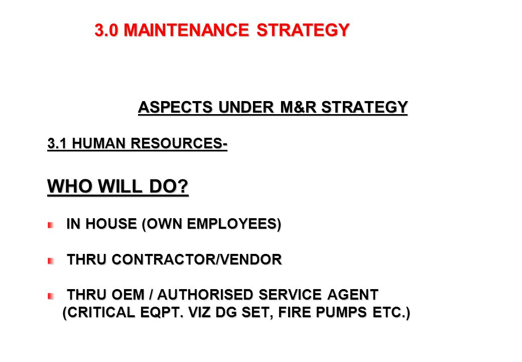 5 3.0 MAINTENANCE STRATEGY 3.0 MAINTENANCE STRATEGY ASPECTS UNDER M&R STRATEGY 3.1 HUMAN RESOURCES- WHO WILL DO? IN HOUSE (OWN EMPLOYEES) THRU CONTRAC