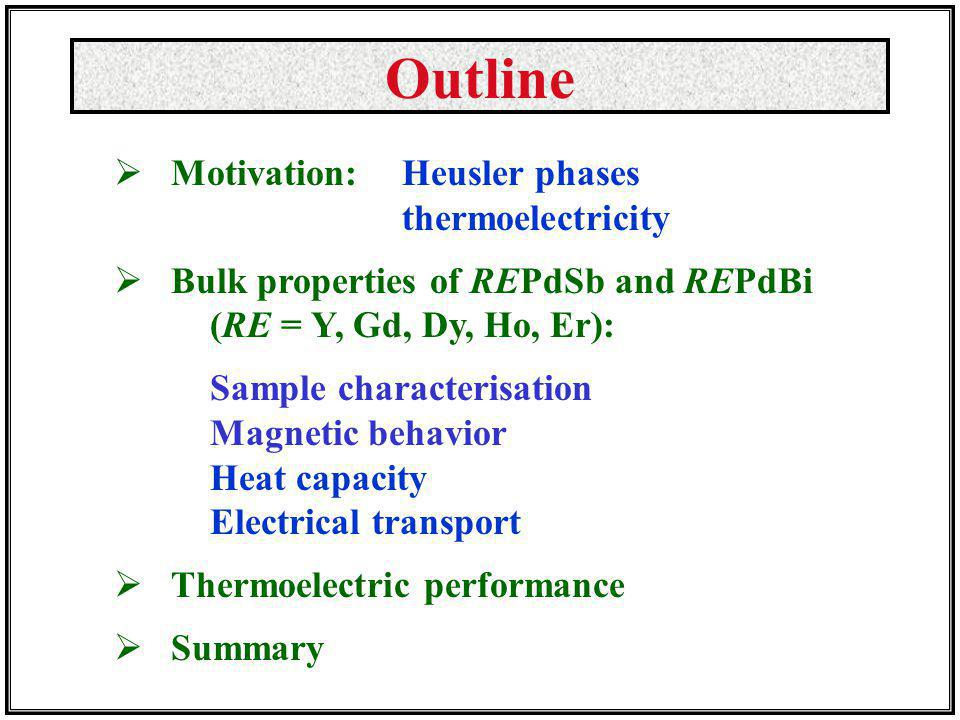 Outline Motivation: Heusler phases thermoelectricity Bulk properties of REPdSb and REPdBi (RE = Y, Gd, Dy, Ho, Er): Sample characterisation Magnetic behavior Heat capacity Electrical transport Thermoelectric performance Summary