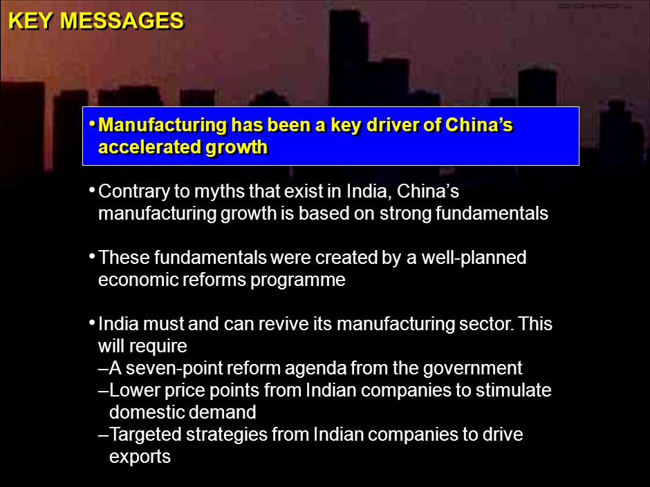 2002-10-22-MB-IIH002(BV)(LL) 1 KEY MESSAGES Manufacturing has been a key driver of Chinas accelerated growth Contrary to myths that exist in India, Chinas manufacturing growth is based on strong fundamentals These fundamentals were created by a well-planned economic reforms programme India must and can revive its manufacturing sector.