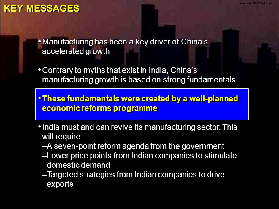 2002-10-22-MB-IIH002(BV)(LL) 23 KEY MESSAGES Manufacturing has been a key driver of Chinas accelerated growth Contrary to myths that exist in India, Chinas manufacturing growth is based on strong fundamentals These fundamentals were created by a well-planned economic reforms programme India must and can revive its manufacturing sector.