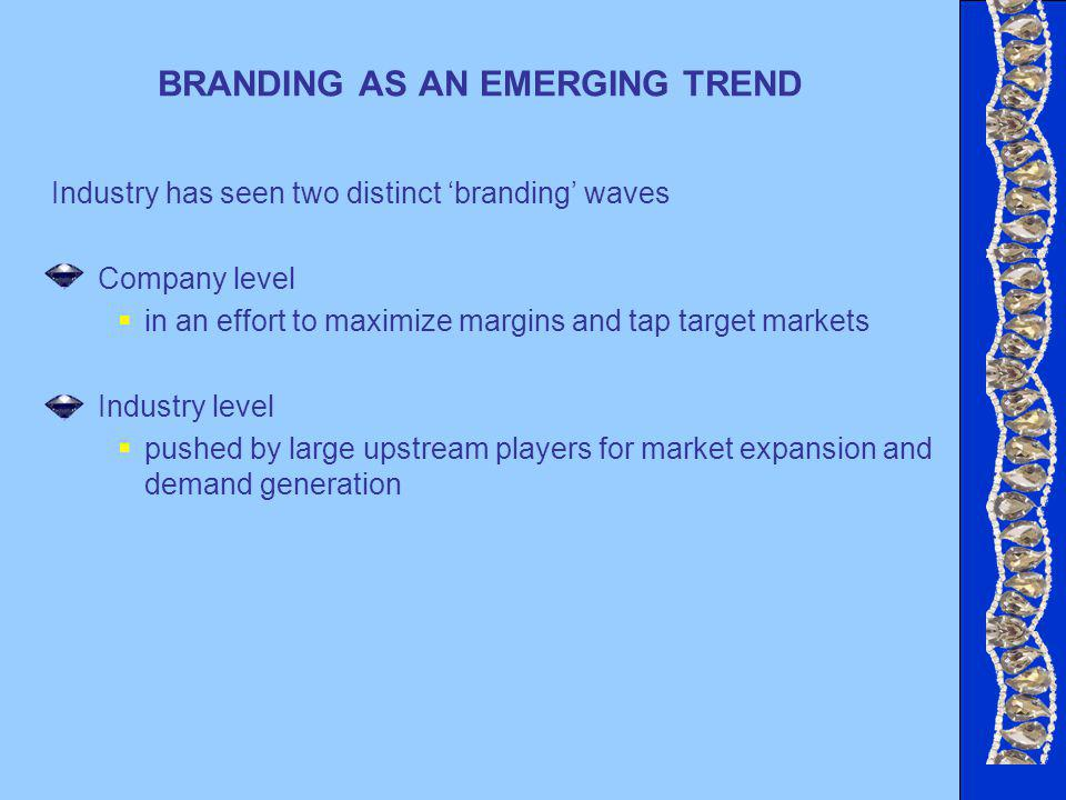BRANDING AS AN EMERGING TREND Industry has seen two distinct branding waves Company level in an effort to maximize margins and tap target markets Industry level pushed by large upstream players for market expansion and demand generation