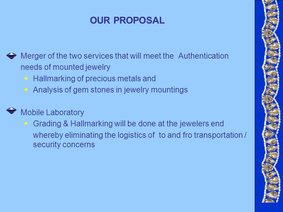 OUR PROPOSAL Merger of the two services that will meet the Authentication needs of mounted jewelry Hallmarking of precious metals and Analysis of gem stones in jewelry mountings Mobile Laboratory Grading & Hallmarking will be done at the jewelers end whereby eliminating the logistics of to and fro transportation / security concerns