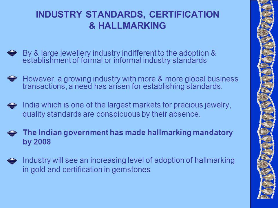 By & large jewellery industry indifferent to the adoption & establishment of formal or informal industry standards However, a growing industry with more & more global business transactions, a need has arisen for establishing standards.
