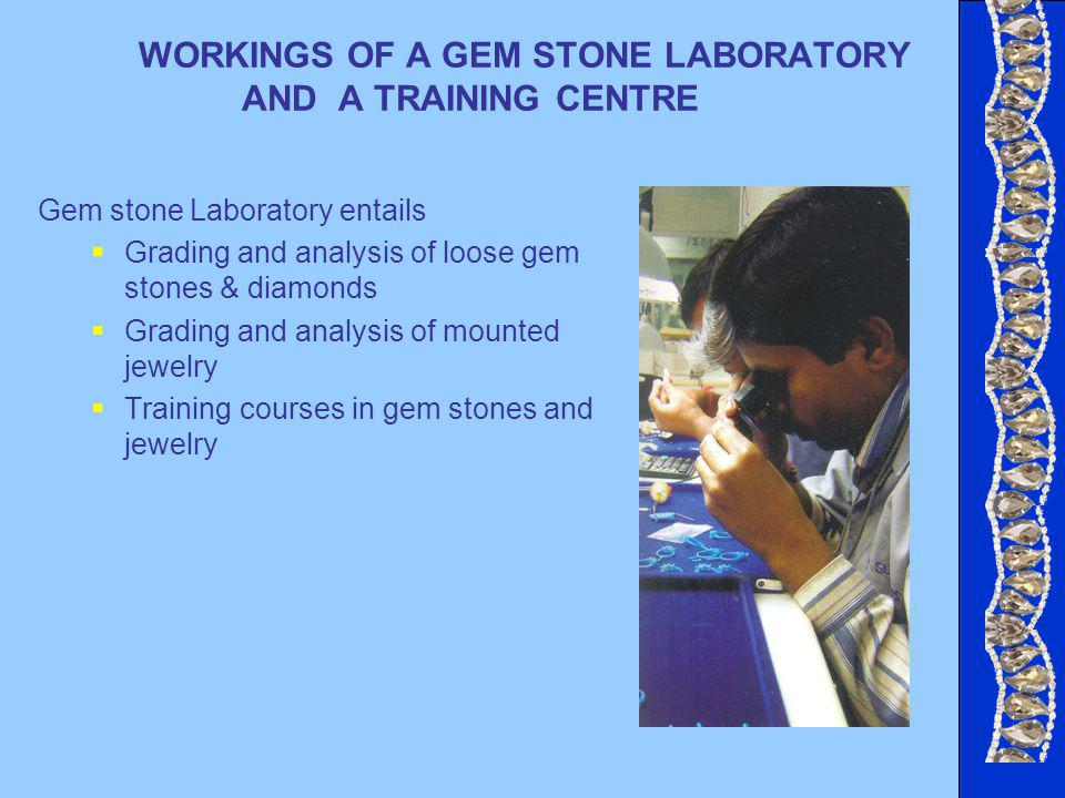 WORKINGS OF A GEM STONE LABORATORY AND A TRAINING CENTRE Gem stone Laboratory entails Grading and analysis of loose gem stones & diamonds Grading and analysis of mounted jewelry Training courses in gem stones and jewelry