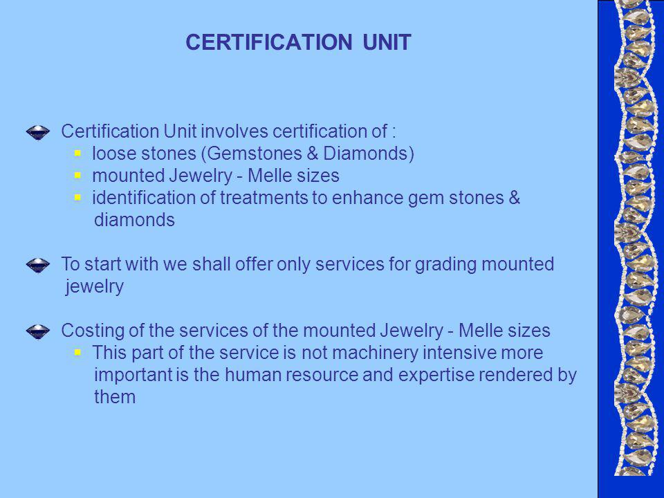 CERTIFICATION UNIT Certification Unit involves certification of : loose stones (Gemstones & Diamonds) mounted Jewelry - Melle sizes identification of treatments to enhance gem stones & diamonds To start with we shall offer only services for grading mounted jewelry Costing of the services of the mounted Jewelry - Melle sizes This part of the service is not machinery intensive more important is the human resource and expertise rendered by them