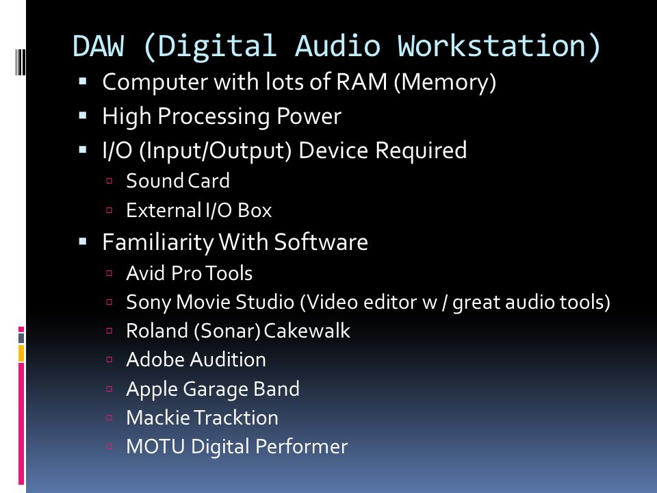 DAW (Digital Audio Workstation) Computer with lots of RAM (Memory) High Processing Power I/O (Input/Output) Device Required Sound Card External I/O Box Familiarity With Software Avid Pro Tools Sony Movie Studio (Video editor w / great audio tools) Roland (Sonar) Cakewalk Adobe Audition Apple Garage Band Mackie Tracktion MOTU Digital Performer