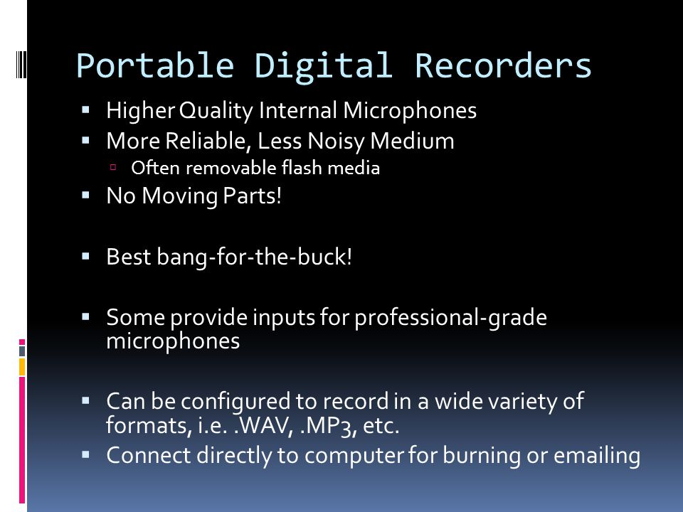 Portable Digital Recorders Higher Quality Internal Microphones More Reliable, Less Noisy Medium Often removable flash media No Moving Parts.