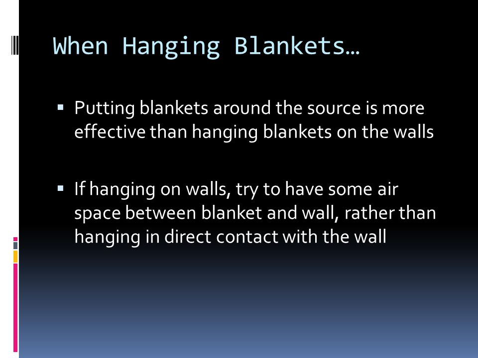 When Hanging Blankets… Putting blankets around the source is more effective than hanging blankets on the walls If hanging on walls, try to have some air space between blanket and wall, rather than hanging in direct contact with the wall