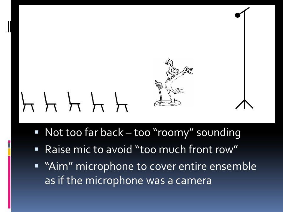 Not too far back – too roomy sounding Raise mic to avoid too much front row Aim microphone to cover entire ensemble as if the microphone was a camera