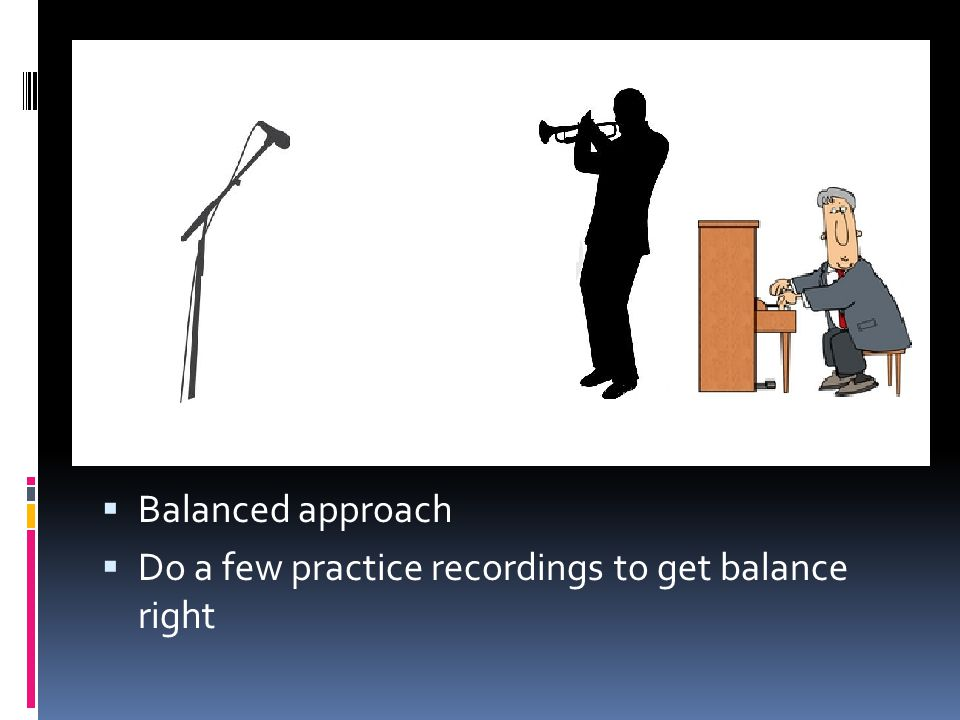 Balanced approach Do a few practice recordings to get balance right