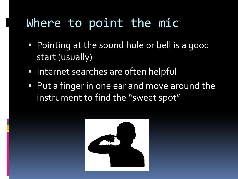 Where to point the mic Pointing at the sound hole or bell is a good start (usually) Internet searches are often helpful Put a finger in one ear and move around the instrument to find the sweet spot