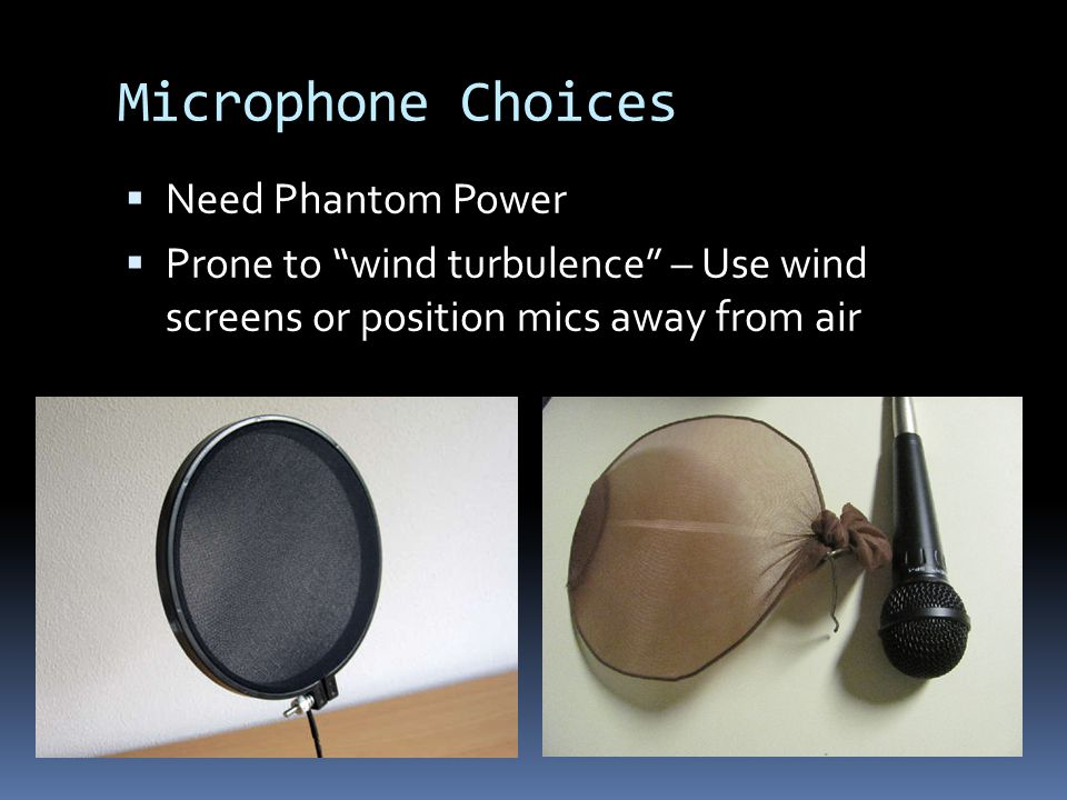 Microphone Choices Need Phantom Power Prone to wind turbulence – Use wind screens or position mics away from air